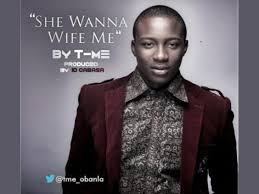 T-Me – She Wanna Wife Me